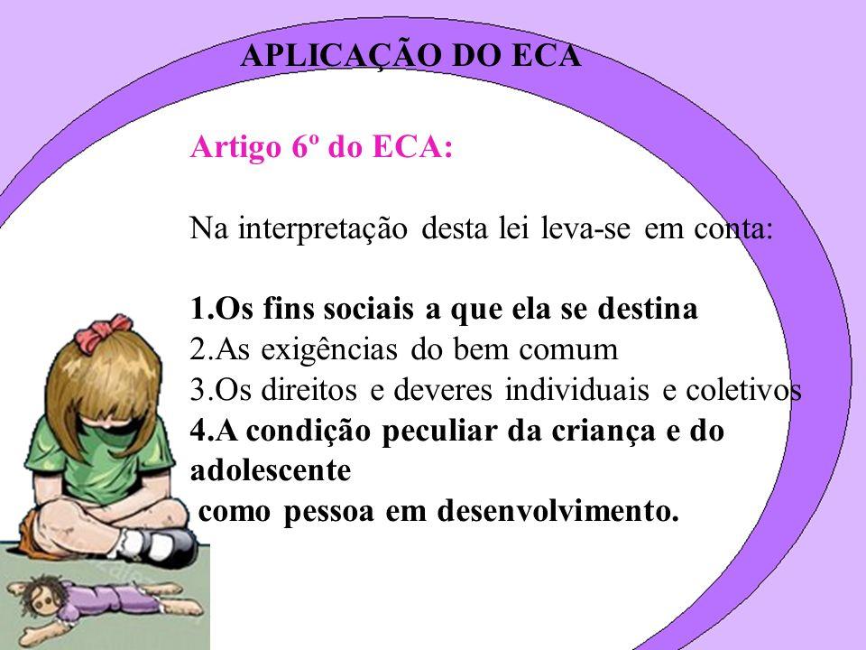 APLICAÇÃO DO ECA Artigo 6º do ECA: Na interpretação desta lei leva-se em conta: Os fins sociais a que ela se destina.