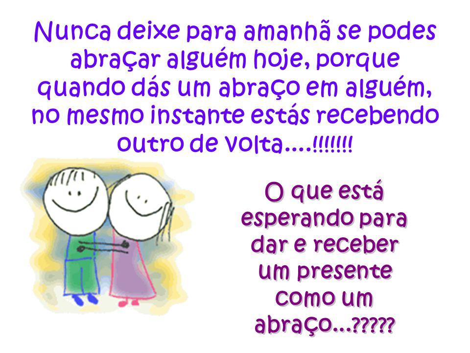 Nunca deixe para amanhã se podes abraçar alguém hoje, porque quando dás um abraço em alguém, no mesmo instante estás recebendo outro de volta....!!!!!!!