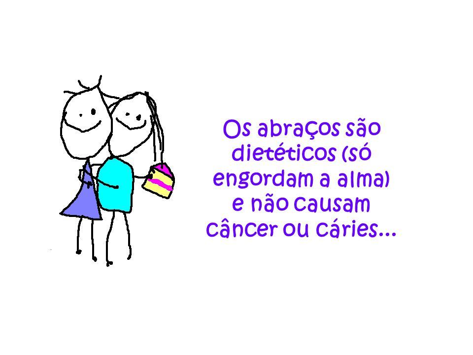 Os abraços são dietéticos (só engordam a alma) e não causam câncer ou cáries...
