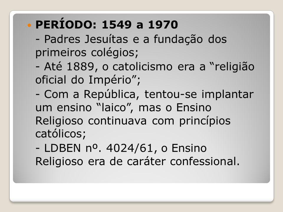 PERÍODO: 1549 a 1970 - Padres Jesuítas e a fundação dos primeiros colégios; - Até 1889, o catolicismo era a religião oficial do Império ;