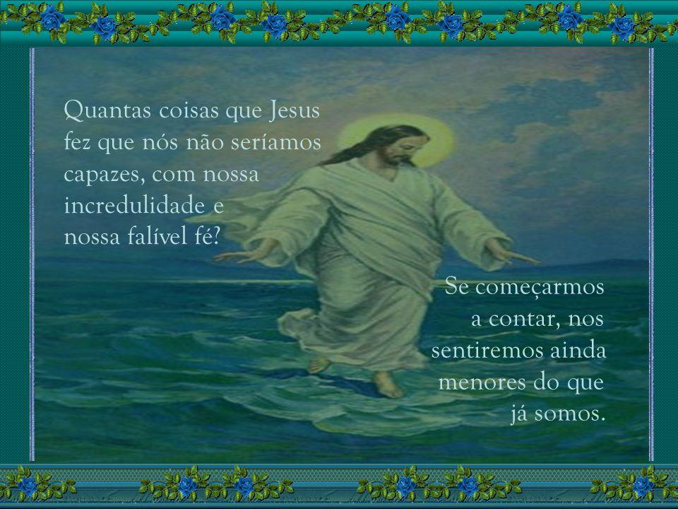 Quantas coisas que Jesus fez que nós não seríamos capazes, com nossa