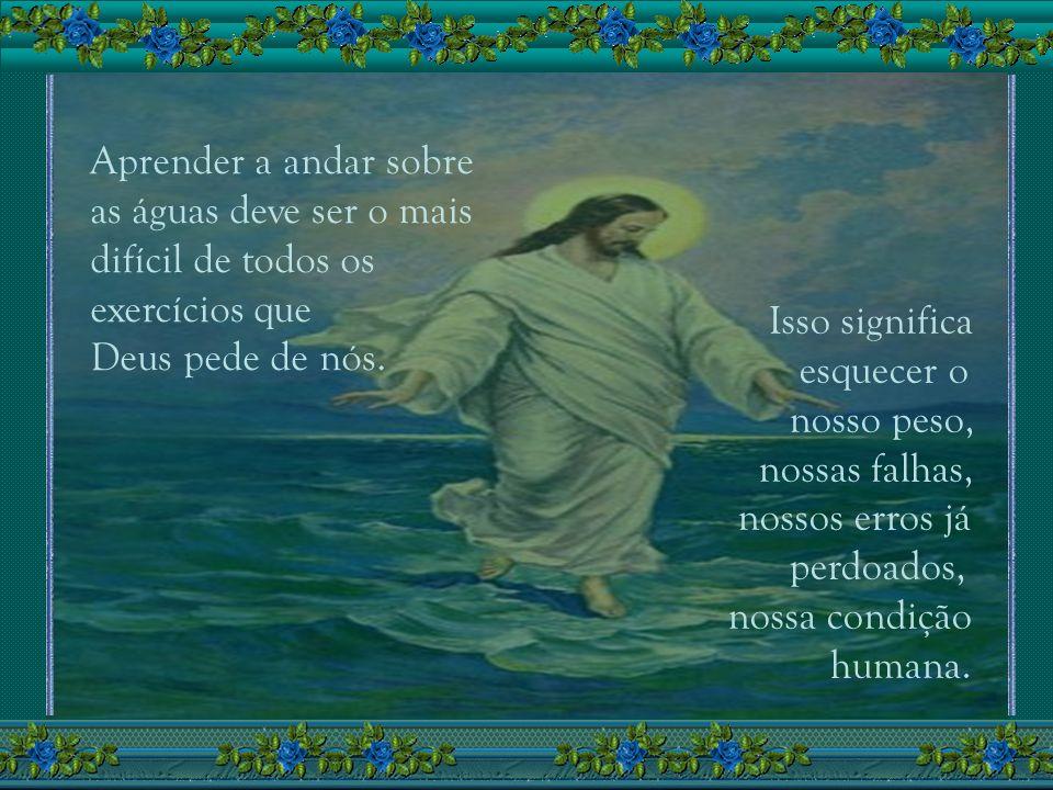 Aprender a andar sobre as águas deve ser o mais. difícil de todos os. exercícios que. Deus pede de nós.