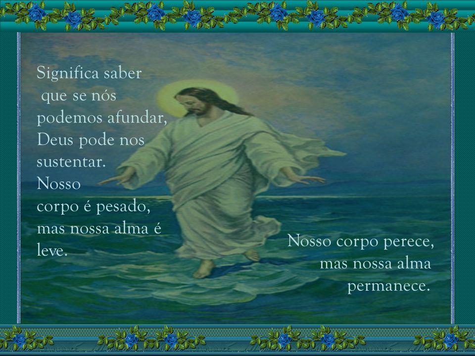 Significa saber que se nós. podemos afundar, Deus pode nos. sustentar. Nosso. corpo é pesado, mas nossa alma é.