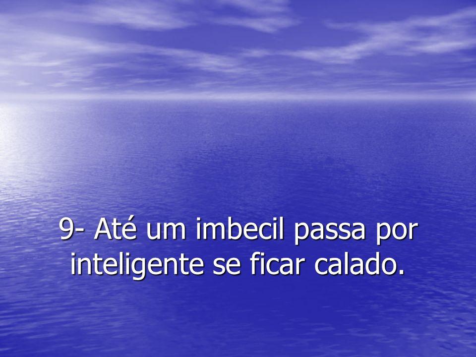 9- Até um imbecil passa por inteligente se ficar calado.