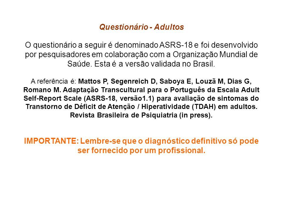 Questionário - Adultos O questionário a seguir é denominado ASRS-18 e foi desenvolvido por pesquisadores em colaboração com a Organização Mundial de Saúde.