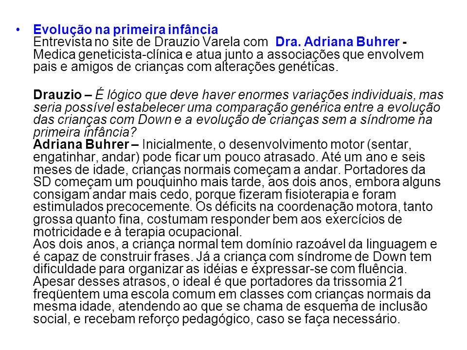 Evolução na primeira infância Entrevista no site de Drauzio Varela com Dra. Adriana Buhrer - Medica geneticista-clínica e atua junto a associações que envolvem pais e amigos de crianças com alterações genéticas.