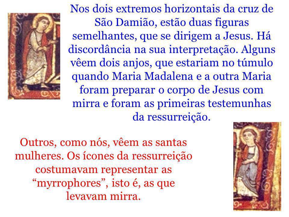 Nos dois extremos horizontais da cruz de São Damião, estão duas figuras semelhantes, que se dirigem a Jesus. Há discordância na sua interpretação. Alguns vêem dois anjos, que estariam no túmulo quando Maria Madalena e a outra Maria foram preparar o corpo de Jesus com mirra e foram as primeiras testemunhas da ressurreição.
