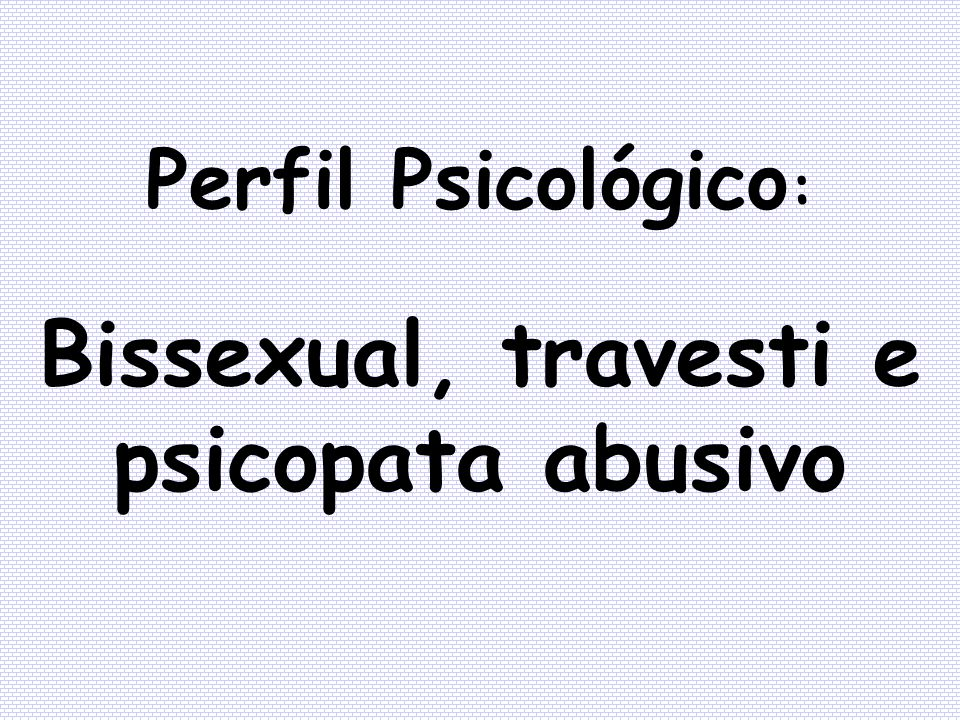 Bissexual, travesti e psicopata abusivo