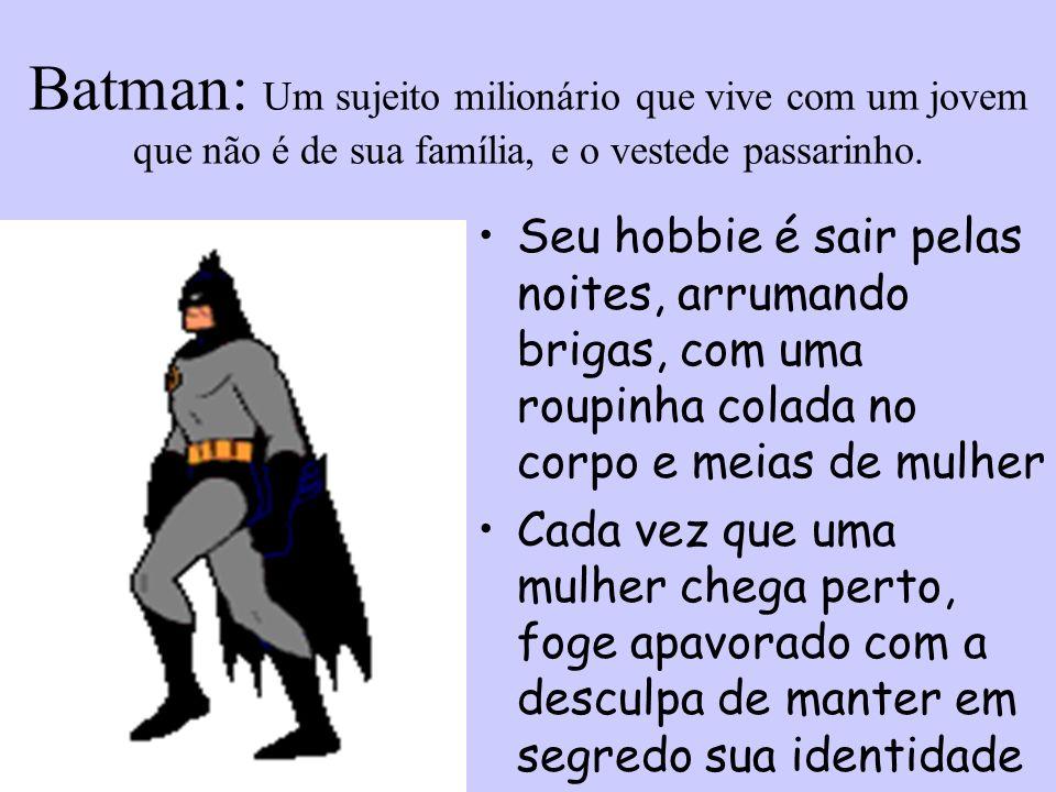 Batman: Um sujeito milionário que vive com um jovem que não é de sua família, e o vestede passarinho.