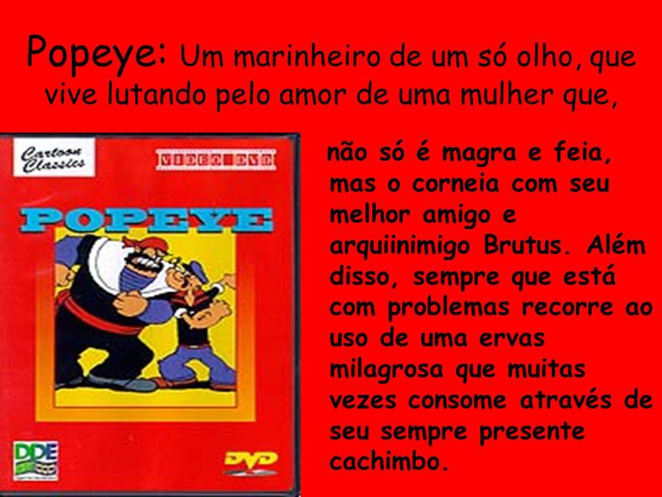 Popeye: Um marinheiro de um só olho, que vive lutando pelo amor de uma mulher que,
