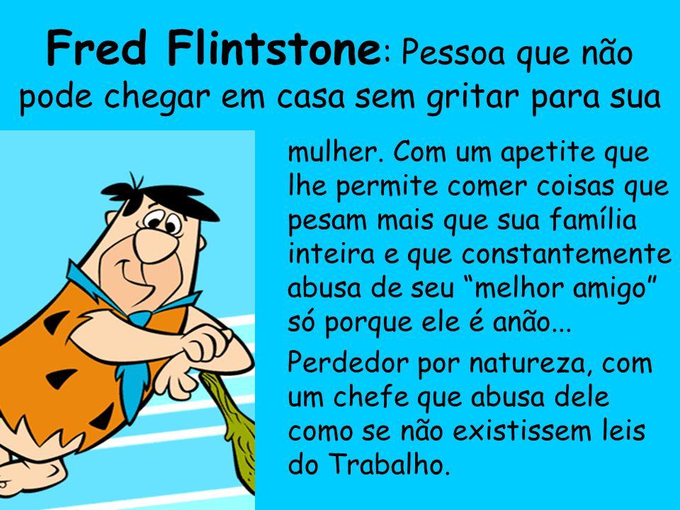 Fred Flintstone: Pessoa que não pode chegar em casa sem gritar para sua