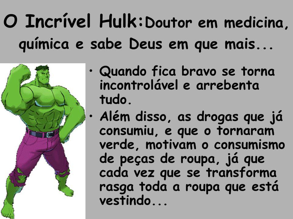 O Incrível Hulk:Doutor em medicina, química e sabe Deus em que mais...