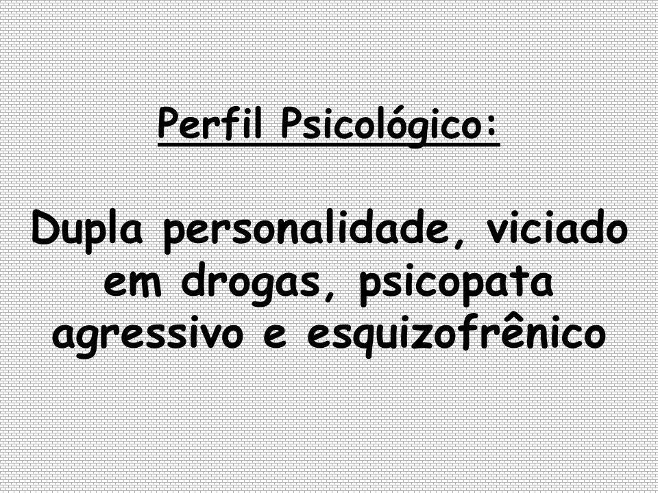 Perfil Psicológico: Dupla personalidade, viciado em drogas, psicopata agressivo e esquizofrênico