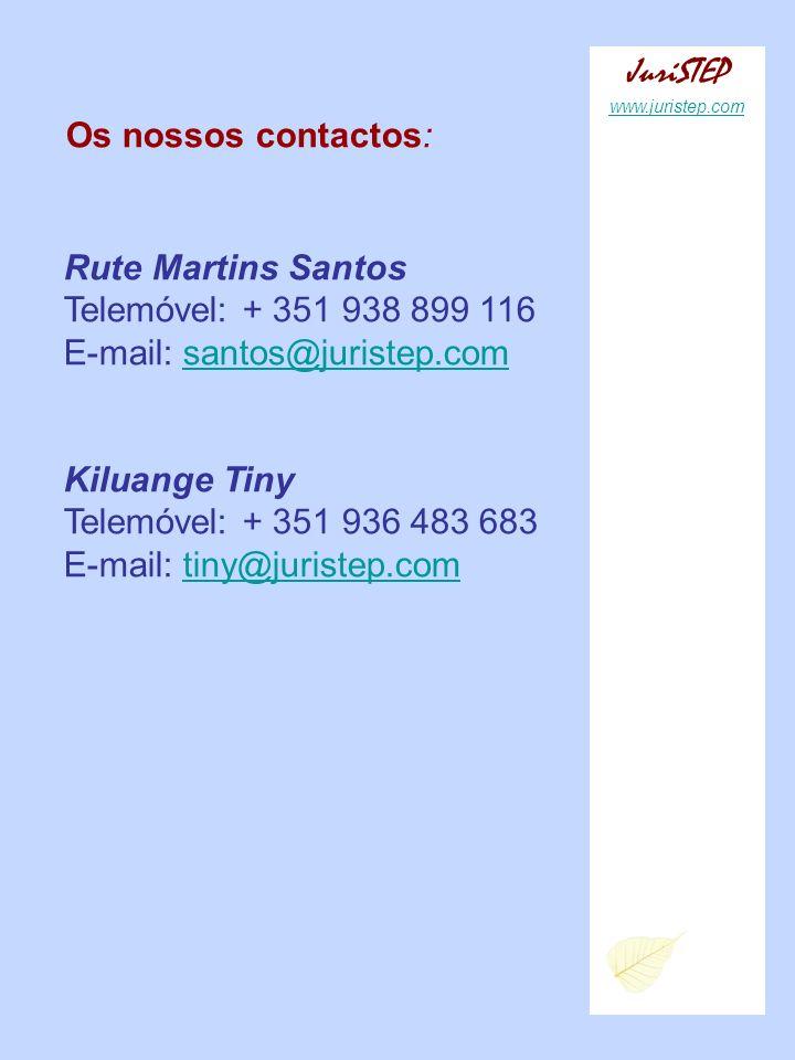 Os nossos contactos: Rute Martins Santos Telemóvel: + 351 938 899 116 E-mail: santos@juristep.com Kiluange Tiny Telemóvel: + 351 936 483 683 E-mail: tiny@juristep.com