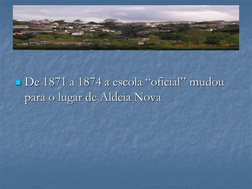 De 1871 a 1874 a escola oficial mudou para o lugar de Aldeia Nova