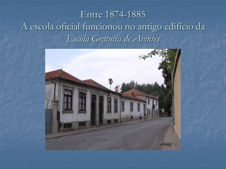 Entre 1874-1885 A escola oficial funcionou no antigo edifício da Escola Gratuita de Avintes