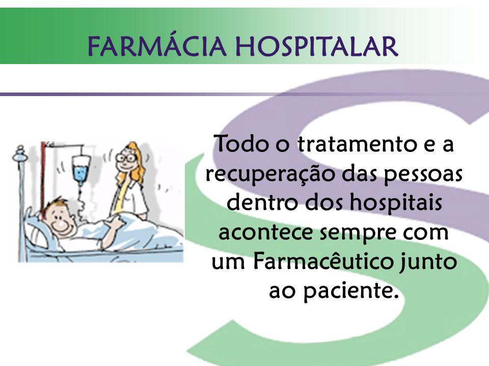 FARMÁCIA HOSPITALAR Todo o tratamento e a recuperação das pessoas dentro dos hospitais acontece sempre com um Farmacêutico junto ao paciente.