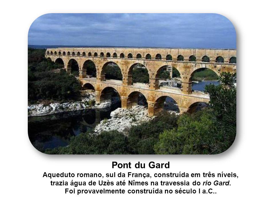 Pont du Gard Aqueduto romano, sul da França, construída em três níveis, trazia água de Uzès até Nîmes na travessia do rio Gard.