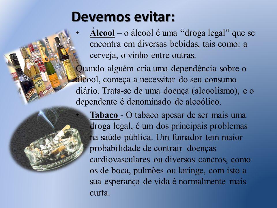 Devemos evitar: Álcool – o álcool é uma droga legal que se encontra em diversas bebidas, tais como: a cerveja, o vinho entre outras.