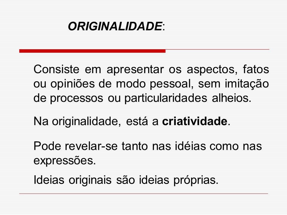 ORIGINALIDADE: Consiste em apresentar os aspectos, fatos ou opiniões de modo pessoal, sem imitação de processos ou particularidades alheios.