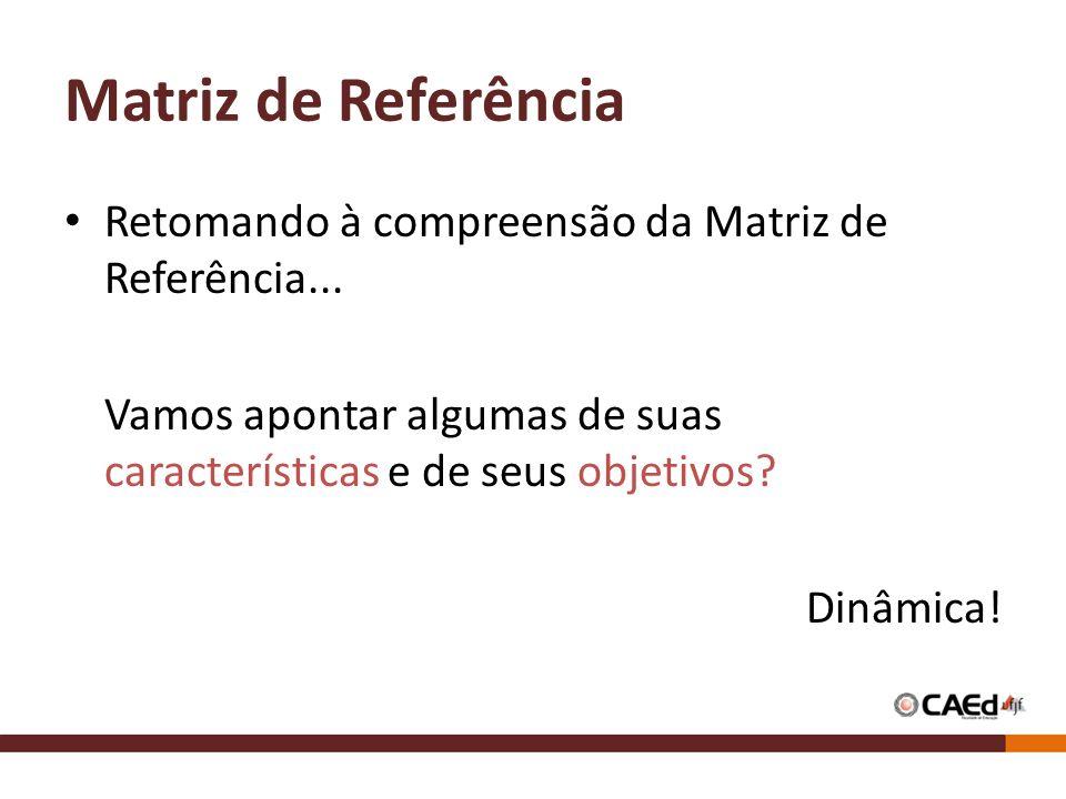 Matriz de Referência Retomando à compreensão da Matriz de Referência... Vamos apontar algumas de suas características e de seus objetivos