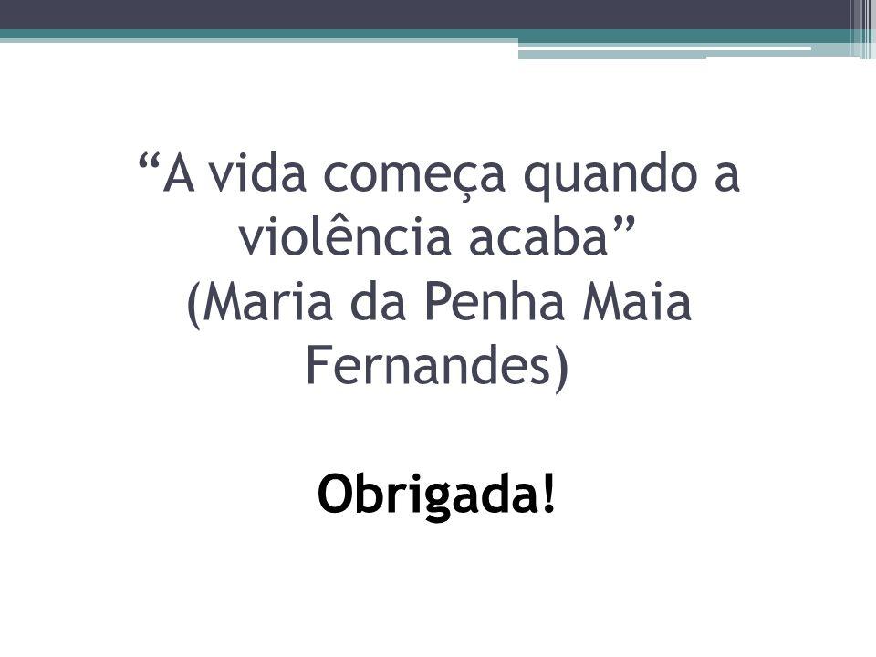 A vida começa quando a violência acaba (Maria da Penha Maia Fernandes) Obrigada!