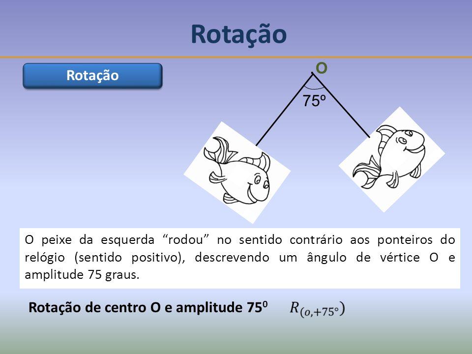 Rotação O Rotação 75º Rotação de centro O e amplitude 750