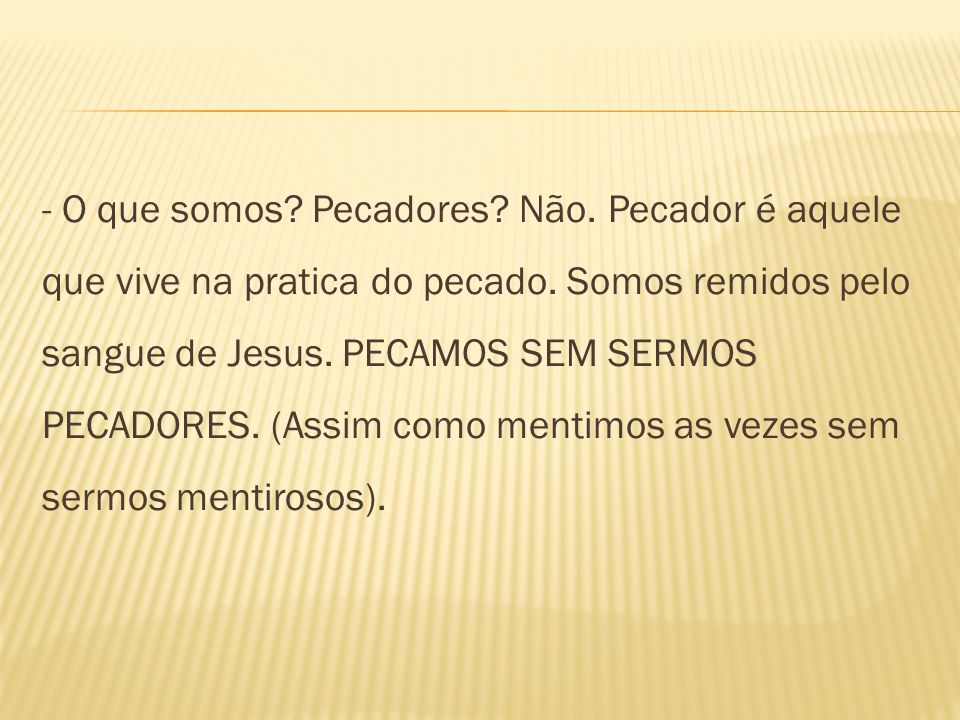 - O que somos. Pecadores. Não