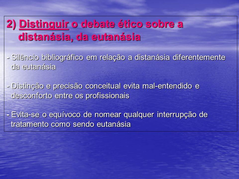 2) Distinguir o debate ético sobre a distanásia, da eutanásia - Silêncio bibliográfico em relação a distanásia diferentemente da eutanásia - Distinção e precisão conceitual evita mal-entendido e desconforto entre os profissionais - Evita-se o equívoco de nomear qualquer interrupção de tratamento como sendo eutanásia