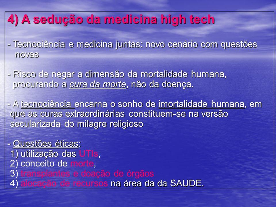 4) A sedução da medicina high tech - Tecnociência e medicina juntas: novo cenário com questões novas - Risco de negar a dimensão da mortalidade humana, procurando a cura da morte, não da doença.