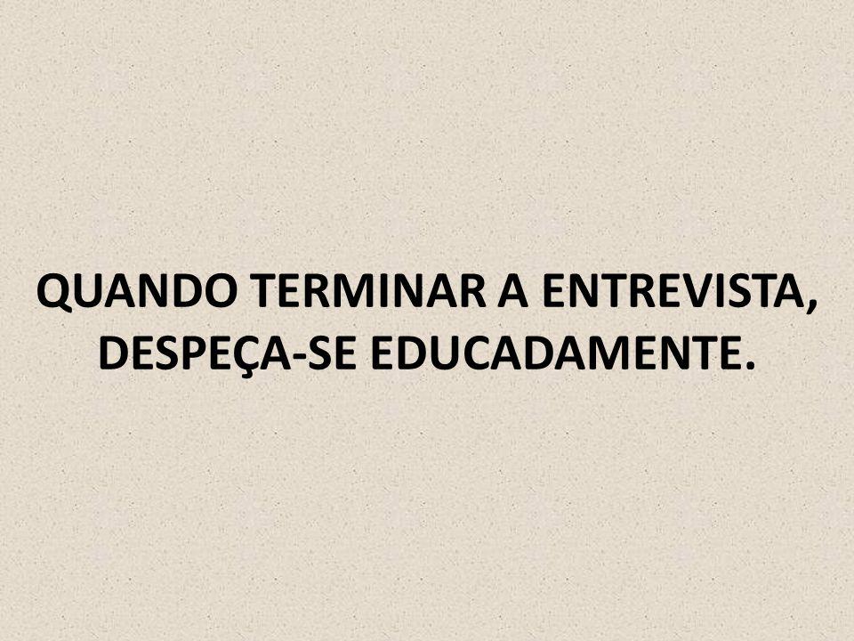 QUANDO TERMINAR A ENTREVISTA, DESPEÇA-SE EDUCADAMENTE.