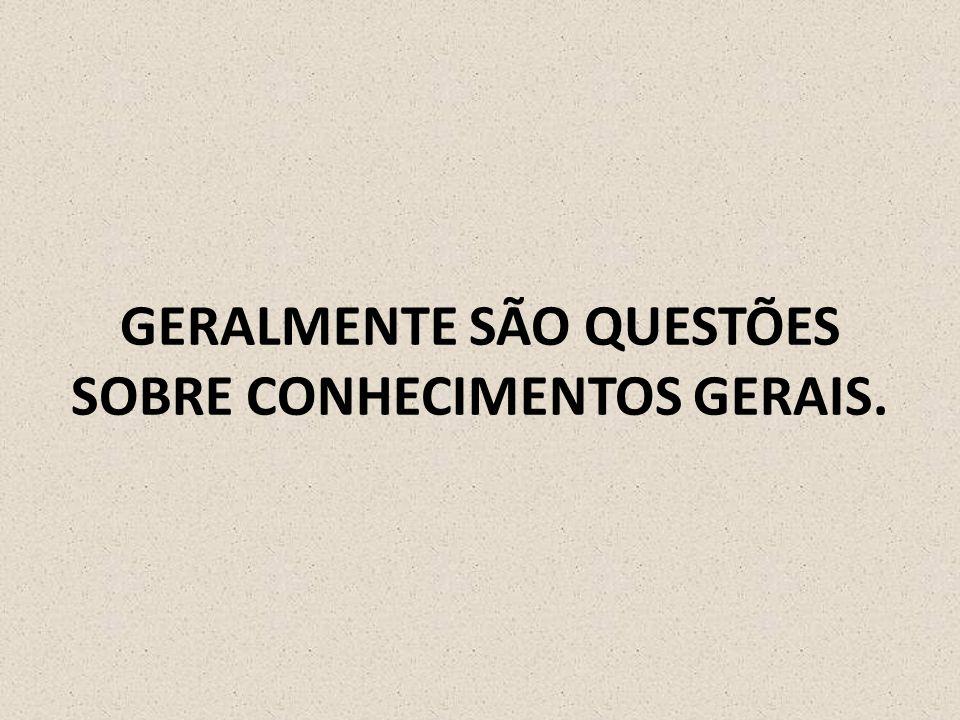 GERALMENTE SÃO QUESTÕES SOBRE CONHECIMENTOS GERAIS.