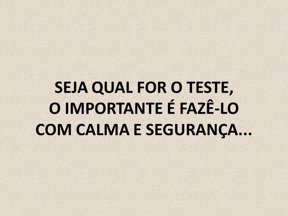 SEJA QUAL FOR O TESTE, O IMPORTANTE É FAZÊ-LO COM CALMA E SEGURANÇA...