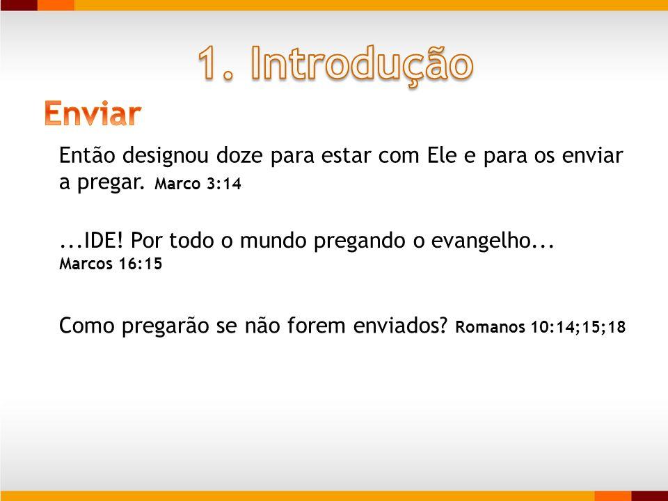 1. Introdução Enviar. Então designou doze para estar com Ele e para os enviar a pregar. Marco 3:14.