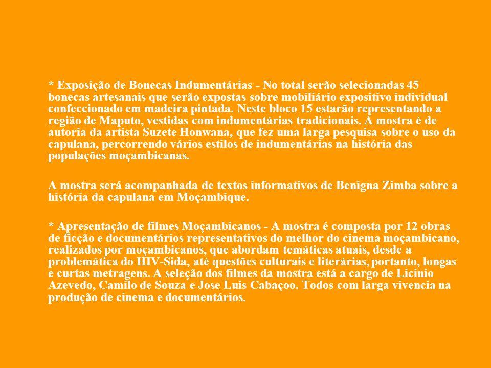 * Exposição de Bonecas Indumentárias - No total serão selecionadas 45 bonecas artesanais que serão expostas sobre mobiliário expositivo individual confeccionado em madeira pintada. Neste bloco 15 estarão representando a região de Maputo, vestidas com indumentárias tradicionais. A mostra é de autoria da artista Suzete Honwana, que fez uma larga pesquisa sobre o uso da capulana, percorrendo vários estilos de indumentárias na história das populações moçambicanas.