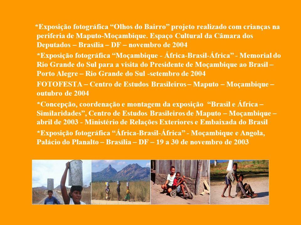 *Exposição fotográfica Olhos do Bairro projeto realizado com crianças na periferia de Maputo-Moçambique. Espaço Cultural da Câmara dos Deputados – Brasília – DF – novembro de 2004