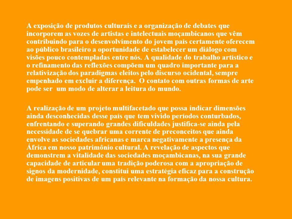 A exposição de produtos culturais e a organização de debates que incorporem as vozes de artistas e intelectuais moçambicanos que vêm contribuindo para o desenvolvimento do jovem país certamente oferecem ao público brasileiro a oportunidade de estabelecer um diálogo com visões pouco contempladas entre nós. A qualidade do trabalho artístico e o refinamento das reflexões compõem um quadro importante para a relativização dos paradigmas eleitos pelo discurso ocidental, sempre empenhado em excluir a diferença. O contato com outras formas de arte pode ser um modo de alterar a leitura do mundo.