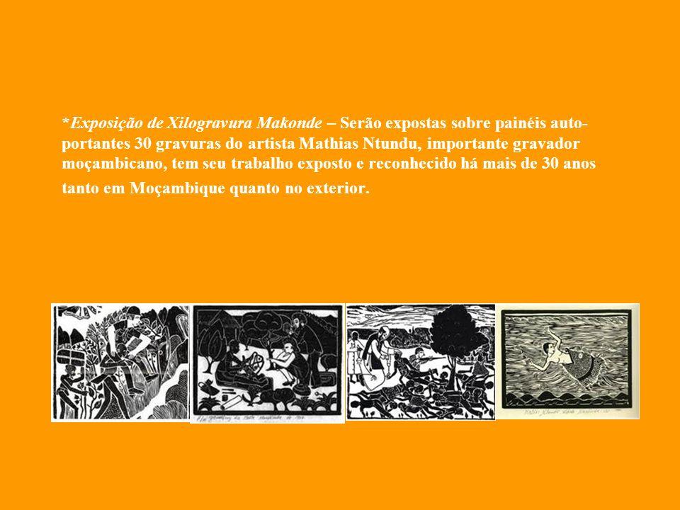 *Exposição de Xilogravura Makonde – Serão expostas sobre painéis auto- portantes 30 gravuras do artista Mathias Ntundu, importante gravador moçambicano, tem seu trabalho exposto e reconhecido há mais de 30 anos