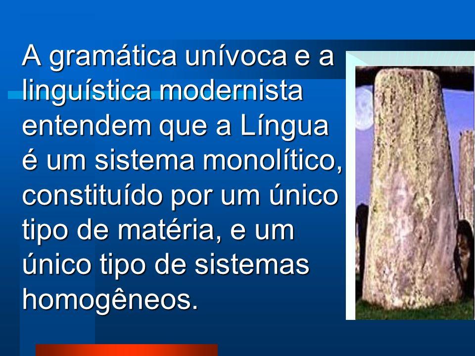 A gramática unívoca e a linguística modernista entendem que a Língua é um sistema monolítico, constituído por um único tipo de matéria, e um único tipo de sistemas homogêneos.