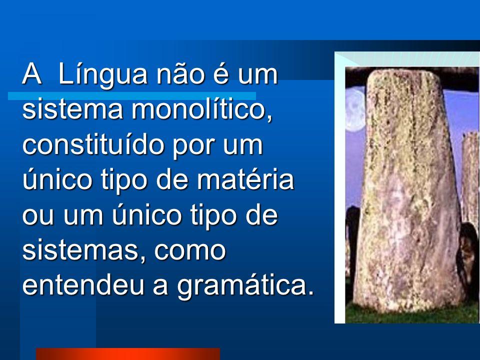 A Língua não é um sistema monolítico, constituído por um único tipo de matéria ou um único tipo de sistemas, como entendeu a gramática.
