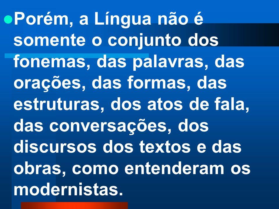 Porém, a Língua não é somente o conjunto dos fonemas, das palavras, das orações, das formas, das estruturas, dos atos de fala, das conversações, dos discursos dos textos e das obras, como entenderam os modernistas.