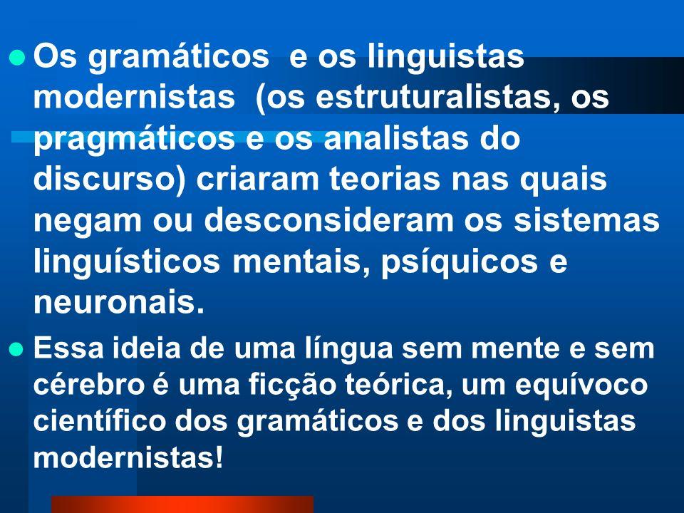 Os gramáticos e os linguistas modernistas (os estruturalistas, os pragmáticos e os analistas do discurso) criaram teorias nas quais negam ou desconsideram os sistemas linguísticos mentais, psíquicos e neuronais.