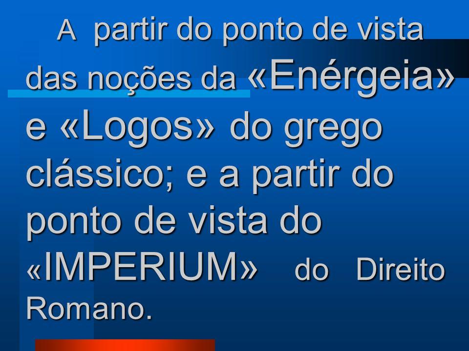 A partir do ponto de vista das noções da «Enérgeia» e «Logos» do grego clássico; e a partir do ponto de vista do «IMPERIUM» do Direito Romano.