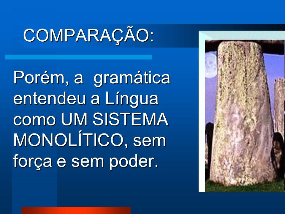 COMPARAÇÃO: Porém, a gramática entendeu a Língua como UM SISTEMA MONOLÍTICO, sem força e sem poder.