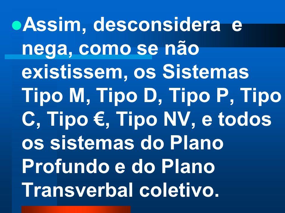 Assim, desconsidera e nega, como se não existissem, os Sistemas Tipo M, Tipo D, Tipo P, Tipo C, Tipo €, Tipo NV, e todos os sistemas do Plano Profundo e do Plano Transverbal coletivo.