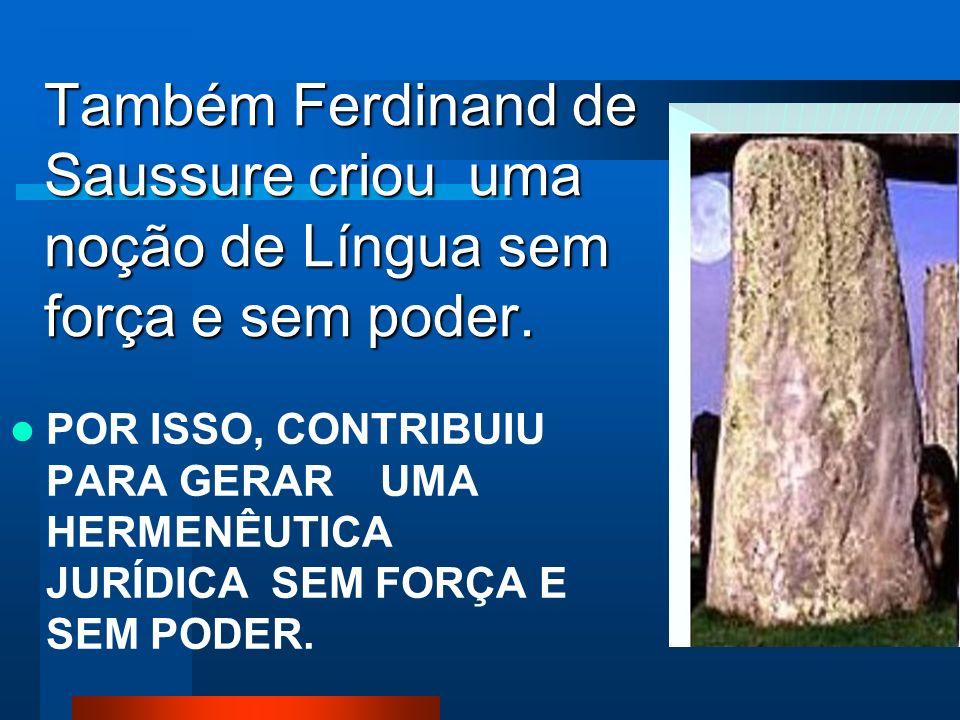 Também Ferdinand de Saussure criou uma noção de Língua sem força e sem poder.