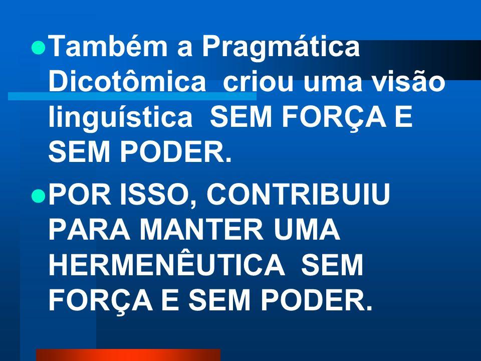 Também a Pragmática Dicotômica criou uma visão linguística SEM FORÇA E SEM PODER.