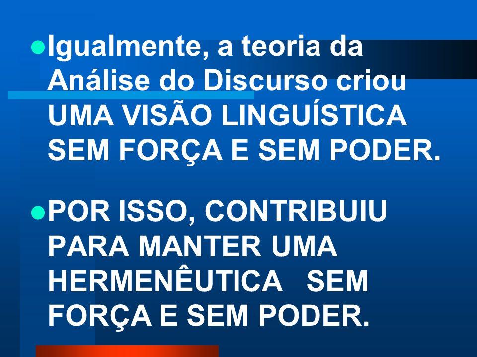 Igualmente, a teoria da Análise do Discurso criou UMA VISÃO LINGUÍSTICA SEM FORÇA E SEM PODER.