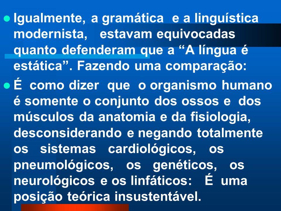Igualmente, a gramática e a linguística modernista, estavam equivocadas quanto defenderam que a A língua é estática . Fazendo uma comparação: