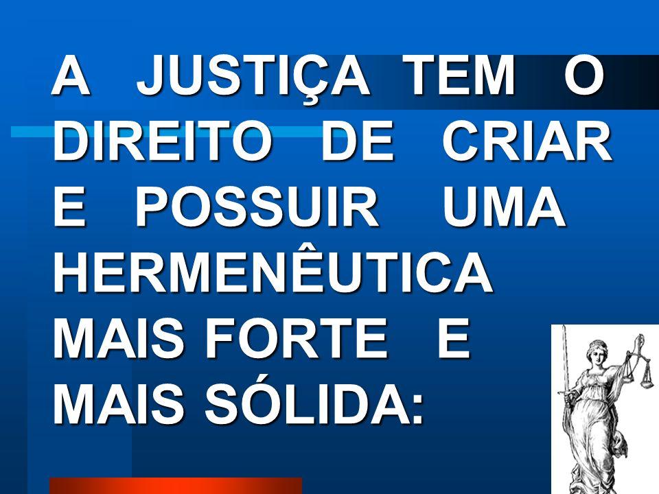 A JUSTIÇA TEM O DIREITO DE CRIAR E POSSUIR UMA HERMENÊUTICA MAIS FORTE E MAIS SÓLIDA:
